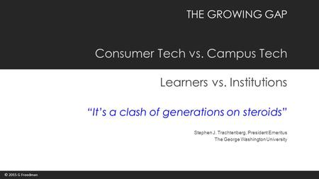 "THE GROWING GAP Consumer Tech vs. Campus Tech Learners vs. Institutions ""It's a clash of generations on steroids"" Stephen J. Trachtenberg, President Emeritus."