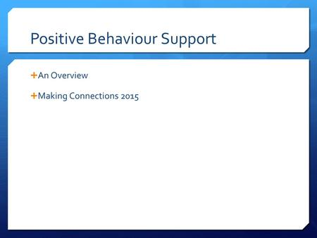 Positive Behaviour Support  An Overview  Making Connections 2015.