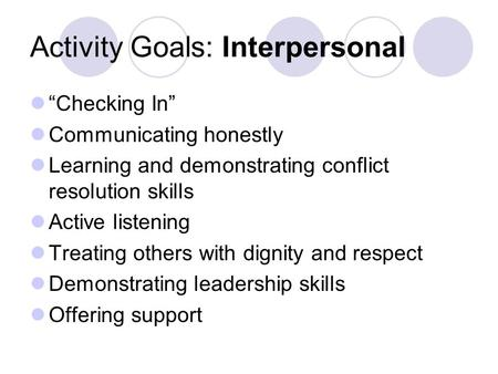 "Activity Goals: Interpersonal ""Checking In"" Communicating honestly Learning and demonstrating conflict resolution skills Active listening Treating others."