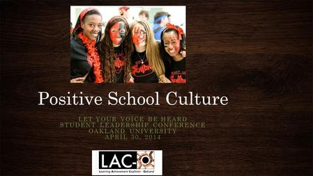 Positive School Culture LET YOUR VOICE BE HEARD STUDENT LEADERSHIP CONFERENCE OAKLAND UNIVERSITY APRIL 30, 2014.