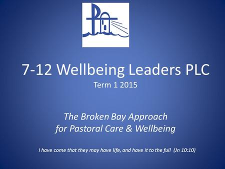 7-12 Wellbeing Leaders PLC Term 1 2015 The Broken Bay Approach for Pastoral Care & Wellbeing I have come that they may have life, and have it to the full.
