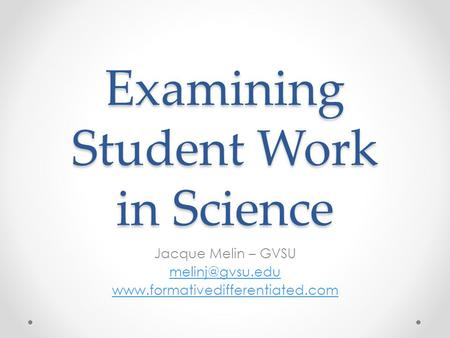 Examining Student Work in Science Jacque Melin – GVSU