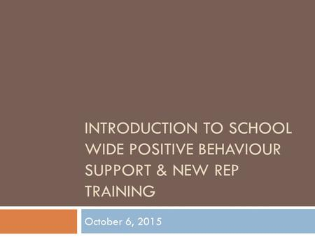 INTRODUCTION TO SCHOOL WIDE POSITIVE BEHAVIOUR SUPPORT & NEW REP TRAINING October 6, 2015.