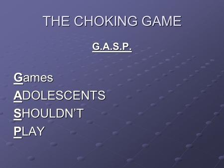 THE CHOKING GAME G.A.S.P. Games ADOLESCENTS SHOULDN'T PLAY.