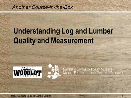 Understanding Log and Lumber Quality1 Understanding Log and Lumber Quality and Measurement Another Course-in-the-Box.