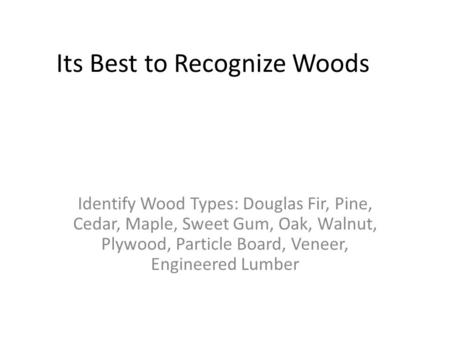 Its Best to Recognize Woods Identify Wood Types: Douglas Fir, Pine, Cedar, Maple, Sweet Gum, Oak, Walnut, Plywood, Particle Board, Veneer, Engineered Lumber.