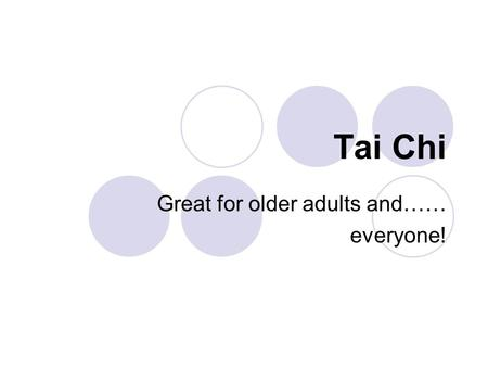 Tai Chi Great for older adults and…… everyone!. Objectives: Define Tai Chi Compare/contrast Tai Chi to floor exercise class Key points, benefits of Tai.