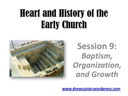 Heart and History of the Early Church Session 9: Baptism, Organization, and Growth www.drewcuster.wordpress.com.