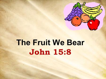 The Fruit We Bear John 15:8. Jesus illustrated with fruit He cursed a barren tree – Matt. 21:18-19 Parable of barren fig tree – Luke 13:6-9 Parable of.