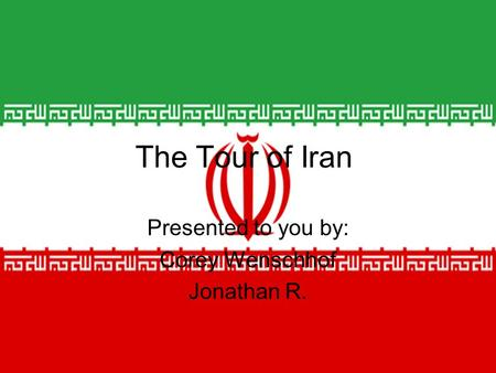 Presented to you by: Corey Wenschhof Jonathan R. The Tour of Iran.