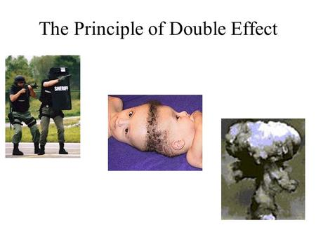 The Principle of Double Effect. The Conditions There are certain conditions which must be observed before one may perform the action in question. Should.