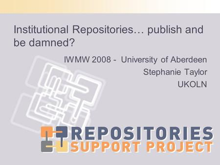 Institutional Repositories… publish and be damned? IWMW 2008 - University of Aberdeen Stephanie Taylor UKOLN.