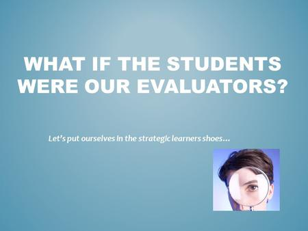 WHAT IF THE STUDENTS WERE OUR EVALUATORS? Let's put ourselves in the strategic learners shoes…