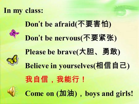 In my class: Don't be afraid( 不要害怕 ) Don't be nervous( 不要紧张 ) Please be brave( 大胆、勇敢 ) Believe in yourselves( 相信自己 ) 我自信,我能行! Come on ( 加油 ) , boys and.