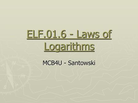 ELF.01.6 - Laws of Logarithms MCB4U - Santowski. (A) Review ► if f(x) = a x, find f -1 (x) so y = a x then x = a y and now isolate y ► in order to isolate.