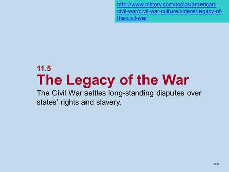 NEXT 11.5 The Legacy of the War The Civil War settles long-standing disputes over states' rights and slavery.  civil-war/civil-war-culture/videos/legacy-of-