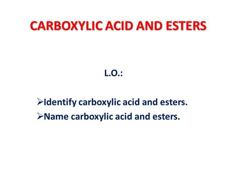 CARBOXYLIC ACID AND ESTERS L.O.:  Identify carboxylic acid and esters.  Name carboxylic acid and esters.