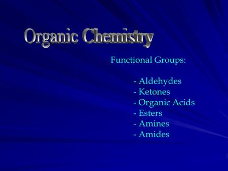 Functional Groups: - Aldehydes - Ketones - Organic Acids - Esters - Amines - Amides.