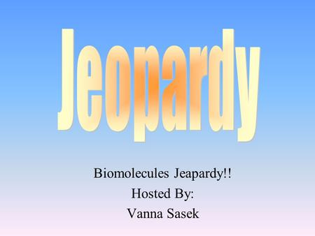 Biomolecules Jeapardy!! Hosted By: Vanna Sasek 100 200 400 300 400 Carbs FatsProteinsMiscell. 300 200 400 200 100 500 100.