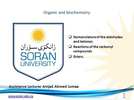 Www.soran.edu.iq Organic and biochemistry Assistance Lecturer Amjad Ahmed Jumaa  Nomenclature of the aldehydes and ketones  Reactions of the carbonyl.