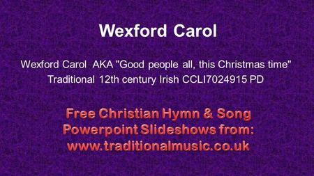 Wexford Carol Wexford Carol AKA Good people all, this Christmas time Traditional 12th century Irish CCLI7024915 PD.