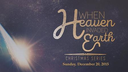Sunday, December 20, 2015. -Heaven came to earth to redeem mankind. -Jesus is the bread of life. -Immanuel – God with us.