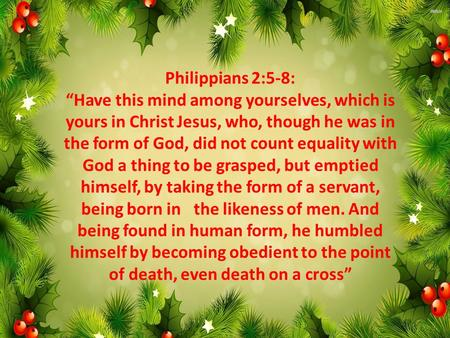 "Philippians 2:5-8: ""Have this mind among yourselves, which is yours in Christ Jesus, who, though he was in the form of God, did not count equality with."