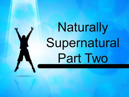 Naturally Supernatural Part Two. John 3:16-17 (MSG) 16 This is how much God loved the world: He gave his Son, his one and only Son. And this is why: