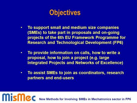 New Methods for Involving SMEs in Mechatronics sector in FP6 To support small and medium size companies (SMEs) to take part in proposals and on-going projects.