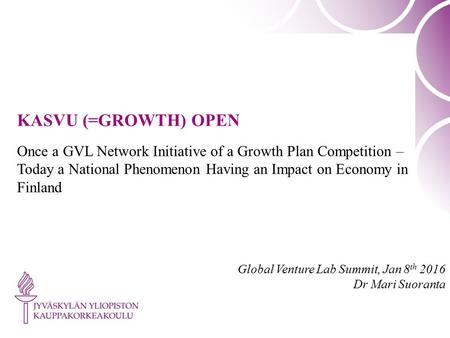 KASVU (=GROWTH) OPEN Once a GVL Network Initiative of a Growth Plan Competition – Today a National Phenomenon Having an Impact on Economy in Finland Global.