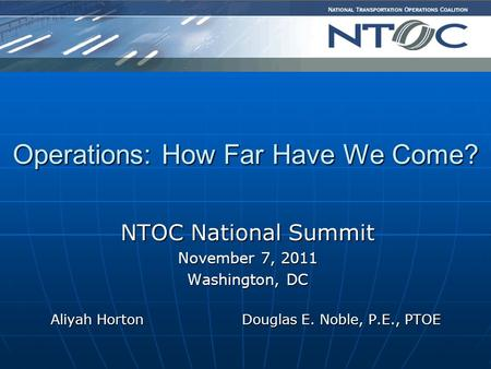 NTOC National Summit November 7, 2011 Washington, DC Aliyah Horton Douglas E. Noble, P.E., PTOE Aliyah Horton Douglas E. Noble, P.E., PTOE Operations: