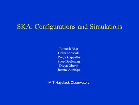 SKA: Configurations and Simulations Ramesh Bhat Colin Lonsdale Roger Cappallo Shep Doeleman Divya Oberoi Joanne Attridge MIT Haystack Observatory.