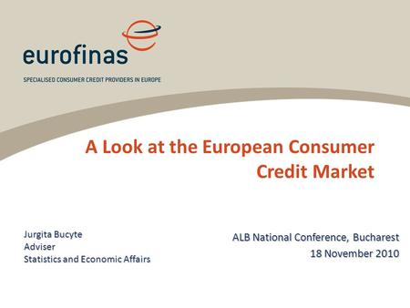 A Look at the European Consumer Credit Market Jurgita Bucyte Adviser Statistics and Economic Affairs ALB National Conference, Bucharest 18 November 2010.