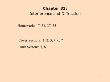 1 Chapter 33: Interference and Diffraction Homework: 17, 31, 37, 55 Cover Sections: 1, 2, 3, 4, 6, 7 Omit Sectons: 5, 8.