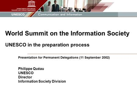 1 Presentation for Permanent Delegations (11 September 2002) Philippe Quéau UNESCO Director Information Society Division World Summit on the Information.