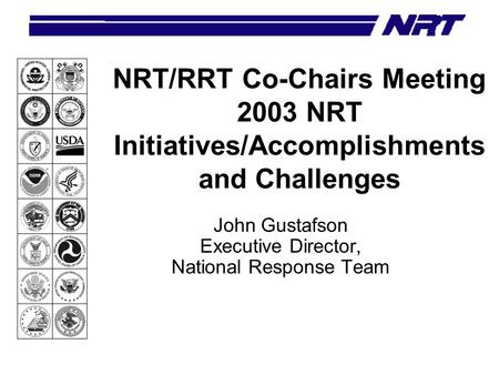 NRT/RRT Co-Chairs Meeting 2003 NRT Initiatives/Accomplishments and Challenges John Gustafson Executive Director, National Response Team.