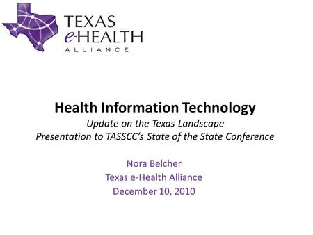 Health Information Technology Update on the Texas Landscape Presentation to TASSCC's State of the State Conference Nora Belcher Texas e-Health Alliance.