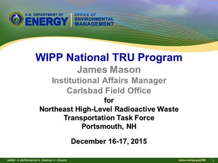 Www.energy.gov/EM 1 WIPP National TRU Program James Mason Institutional Affairs Manager Carlsbad Field Office for Northeast High-Level Radioactive Waste.