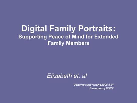 Digital Family Portraits: Supporting Peace of Mind for Extended Family Members Elizabeth et. al Ubicomp class reading 2005.5.24 Presented by BURT.