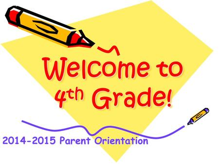 Welcome to 4 th Grade! Welcome to 4th Grade! 2014-2015 Parent Orientation.