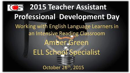 2015 Teacher Assistant Professional Development Day Working with English Language Learners in an Intensive Reading Classroom Amber Green ELL School Specialist.