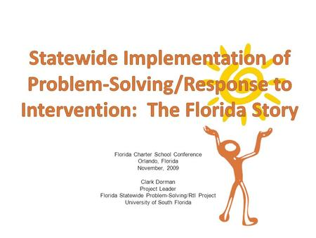Florida Charter School Conference Orlando, Florida November, 2009 Clark Dorman Project Leader Florida Statewide Problem-Solving/RtI Project University.