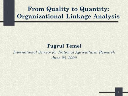 1 From Quality to Quantity: Organizational Linkage Analysis Tugrul Temel International Service for National Agricultural Research June 28, 2002.