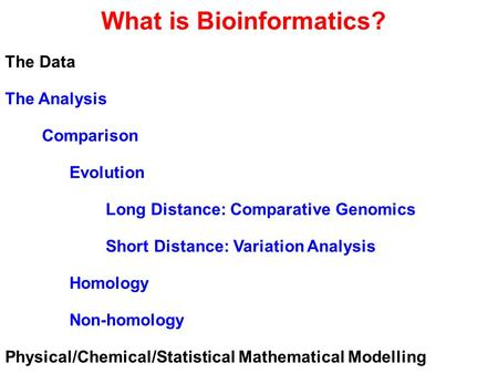 What is Bioinformatics? The Data The Analysis Comparison Evolution Long Distance: Comparative Genomics Short Distance: Variation Analysis Homology Non-homology.
