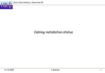 Expt. Area meeting – December 06 13.12.2006V. Bobillier1 Cabling installation status.