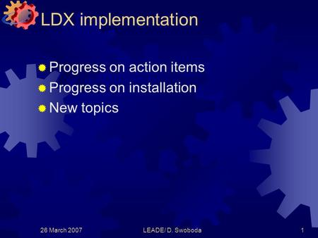 26 March 2007LEADE/ D. Swoboda1 LDX implementation  Progress on action items  Progress on installation  New topics.