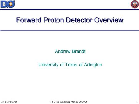 Andrew Brandt FPD Rio Workshop Mar 29-30 20041 Forward Proton Detector Overview Andrew Brandt University of Texas at Arlington.
