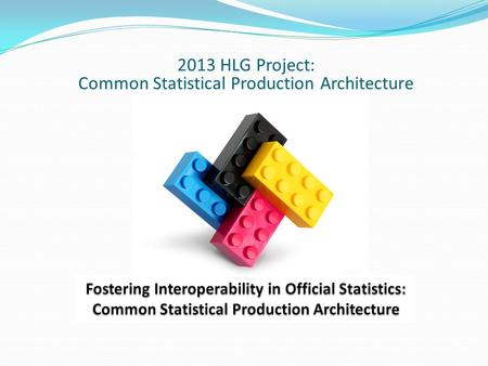 2013 HLG Project: Common Statistical Production Architecture.