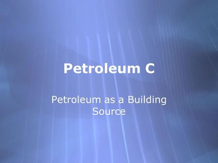 "Petroleum C Petroleum as a Building Source. Petrochemicals  Early 1800's the only materials that were used were ""found materials"" - materials that occurred."