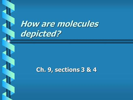 How are molecules depicted? Ch. 9, sections 3 & 4.